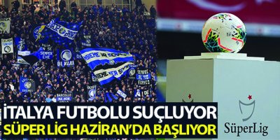 İtalya futbolu suçluyor, Süper Lig Haziran'da başlıyor