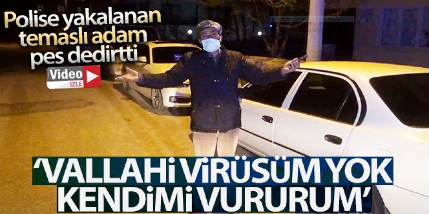 Sokakta polise yakalandı, 'Virüsüm yok kendimi vururum! dedi